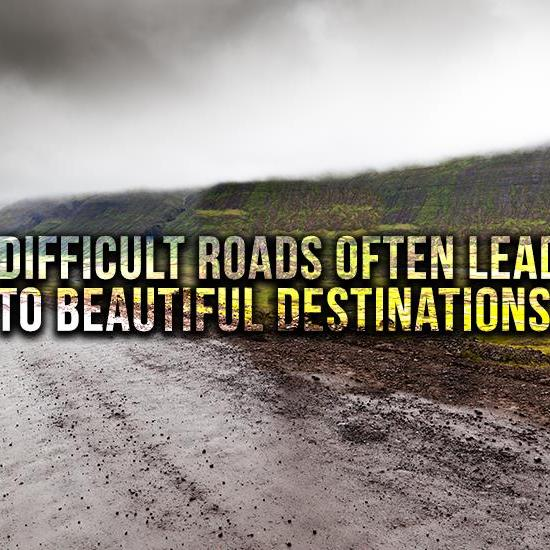 DIFFICULT ROADS OFTEM LEAD TO BEAUTIFUL DESTINATIONS